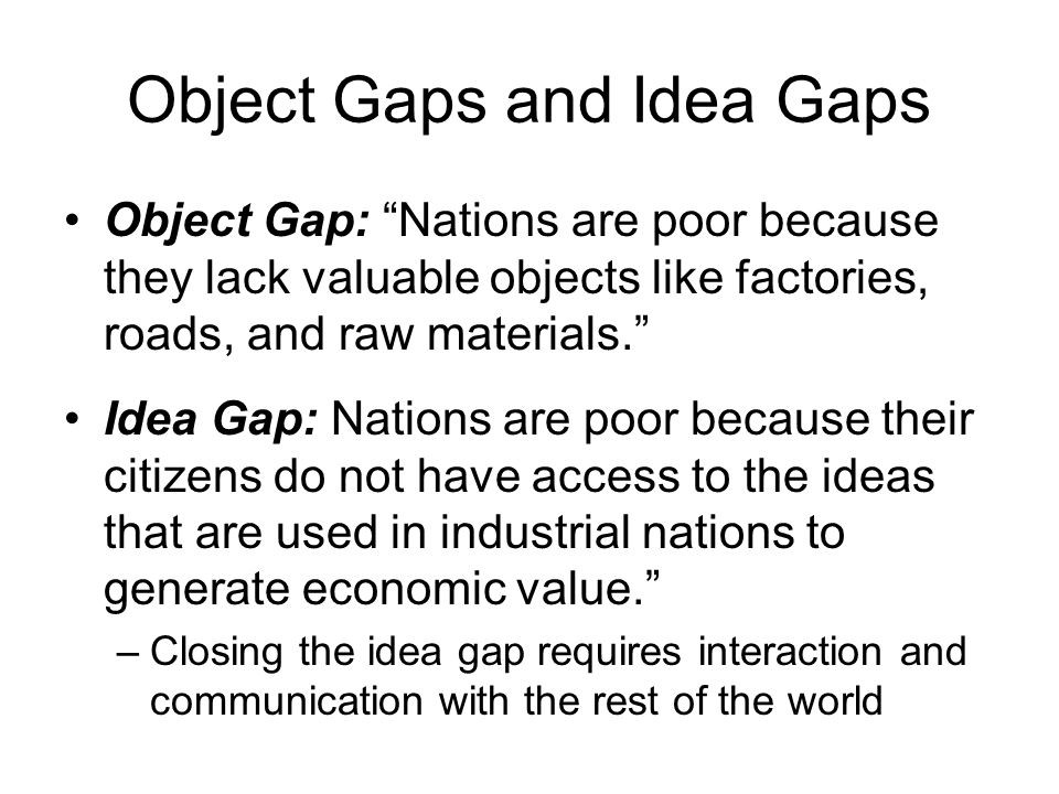 Object Gaps and Idea Gaps Object Gap: Nations are poor because they lack valuable objects like factories, roads, and raw materials. Idea Gap: Nations are poor because their citizens do not have access to the ideas that are used in industrial nations to generate economic value. –Closing the idea gap requires interaction and communication with the rest of the world