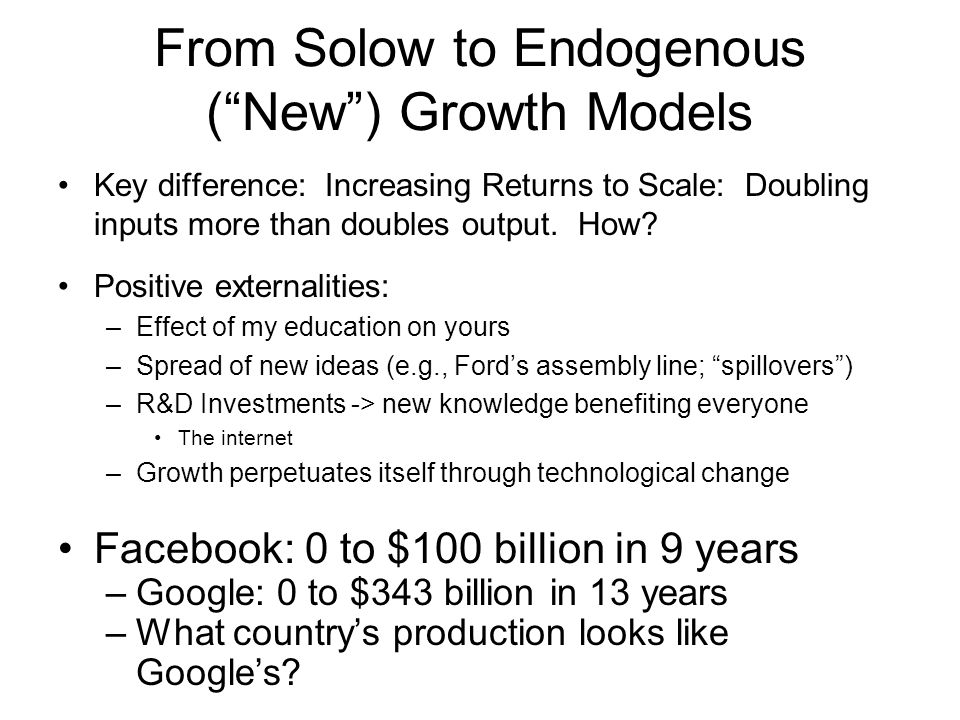 From Solow to Endogenous ( New ) Growth Models Key difference: Increasing Returns to Scale: Doubling inputs more than doubles output.