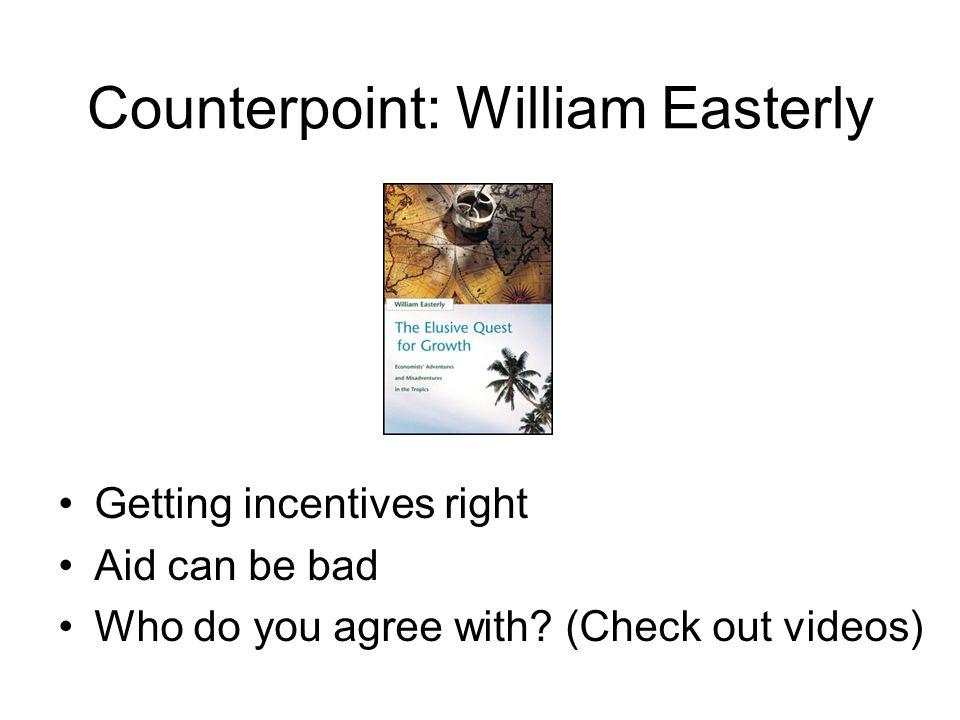 Counterpoint: William Easterly Getting incentives right Aid can be bad Who do you agree with.