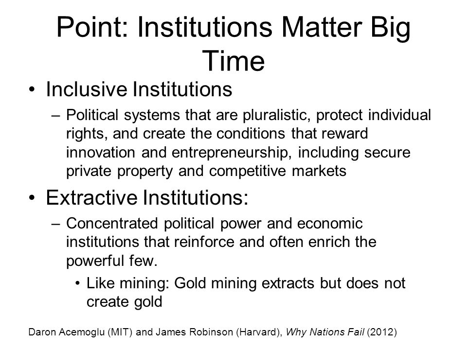 Point: Institutions Matter Big Time Inclusive Institutions –Political systems that are pluralistic, protect individual rights, and create the conditions that reward innovation and entrepreneurship, including secure private property and competitive markets Extractive Institutions: –Concentrated political power and economic institutions that reinforce and often enrich the powerful few.