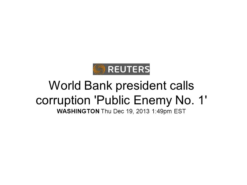 World Bank president calls corruption Public Enemy No. 1 WASHINGTON Thu Dec 19, 2013 1:49pm EST