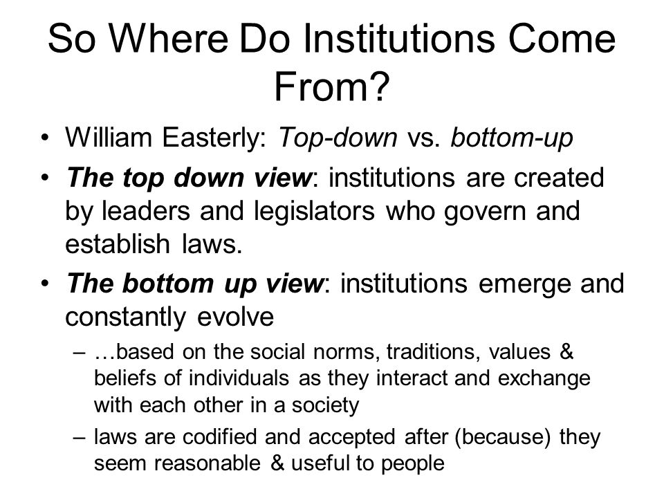 So Where Do Institutions Come From. William Easterly: Top-down vs.