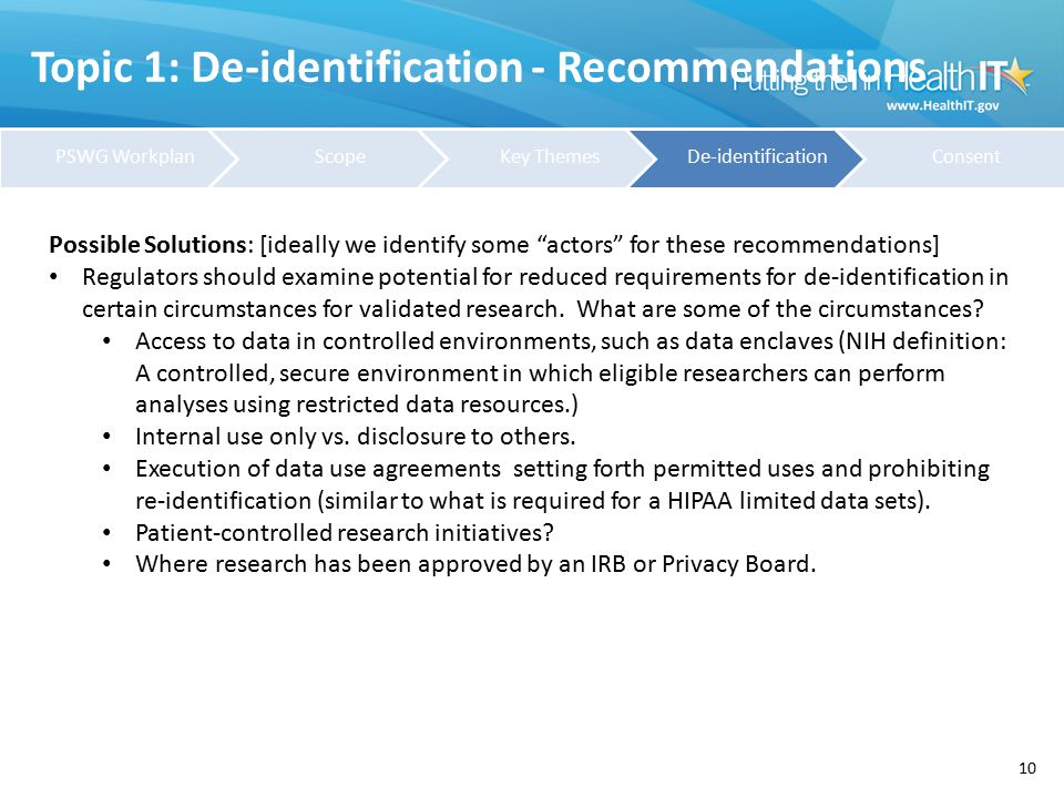 Topic 1: De-identification - Recommendations 10 Possible Solutions: [ideally we identify some actors for these recommendations] Regulators should examine potential for reduced requirements for de-identification in certain circumstances for validated research.