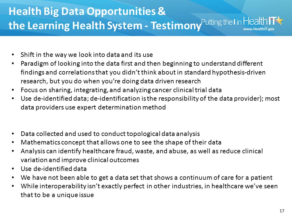 Health Big Data Opportunities & the Learning Health System - Testimony 17 Shift in the way we look into data and its use Paradigm of looking into the data first and then beginning to understand different findings and correlations that you didn't think about in standard hypothesis-driven research, but you do when you're doing data driven research Focus on sharing, integrating, and analyzing cancer clinical trial data Use de-identified data; de-identification is the responsibility of the data provider); most data providers use expert determination method Data collected and used to conduct topological data analysis Mathematics concept that allows one to see the shape of their data Analysis can identify healthcare fraud, waste, and abuse, as well as reduce clinical variation and improve clinical outcomes Use de-identified data We have not been able to get a data set that shows a continuum of care for a patient While interoperability isn't exactly perfect in other industries, in healthcare we've seen that to be a unique issue