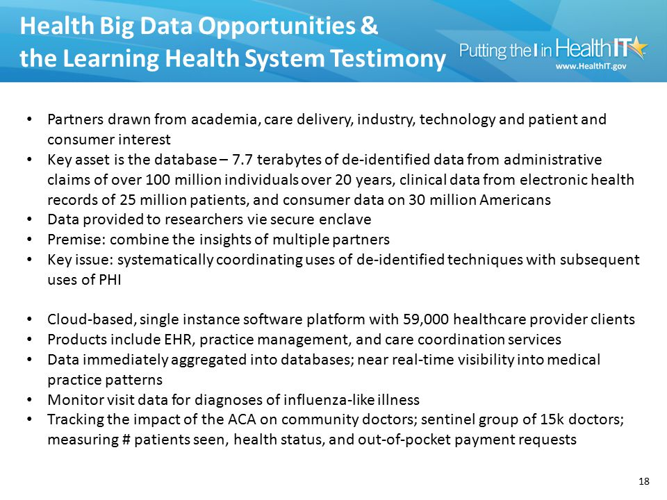 Health Big Data Opportunities & the Learning Health System Testimony 18 Partners drawn from academia, care delivery, industry, technology and patient and consumer interest Key asset is the database – 7.7 terabytes of de-identified data from administrative claims of over 100 million individuals over 20 years, clinical data from electronic health records of 25 million patients, and consumer data on 30 million Americans Data provided to researchers vie secure enclave Premise: combine the insights of multiple partners Key issue: systematically coordinating uses of de-identified techniques with subsequent uses of PHI Cloud-based, single instance software platform with 59,000 healthcare provider clients Products include EHR, practice management, and care coordination services Data immediately aggregated into databases; near real-time visibility into medical practice patterns Monitor visit data for diagnoses of influenza-like illness Tracking the impact of the ACA on community doctors; sentinel group of 15k doctors; measuring # patients seen, health status, and out-of-pocket payment requests