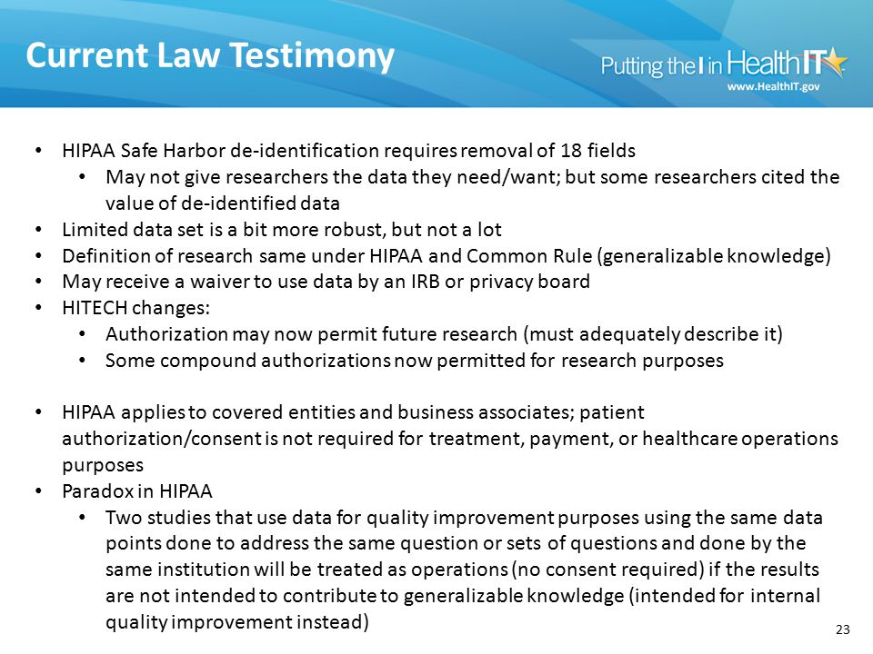 Current Law Testimony 23 HIPAA Safe Harbor de-identification requires removal of 18 fields May not give researchers the data they need/want; but some researchers cited the value of de-identified data Limited data set is a bit more robust, but not a lot Definition of research same under HIPAA and Common Rule (generalizable knowledge) May receive a waiver to use data by an IRB or privacy board HITECH changes: Authorization may now permit future research (must adequately describe it) Some compound authorizations now permitted for research purposes HIPAA applies to covered entities and business associates; patient authorization/consent is not required for treatment, payment, or healthcare operations purposes Paradox in HIPAA Two studies that use data for quality improvement purposes using the same data points done to address the same question or sets of questions and done by the same institution will be treated as operations (no consent required) if the results are not intended to contribute to generalizable knowledge (intended for internal quality improvement instead)