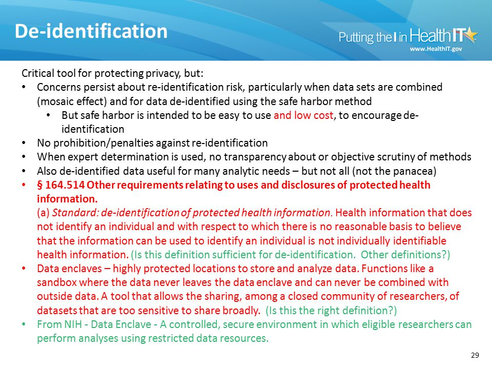 De-identification 29 Critical tool for protecting privacy, but: Concerns persist about re-identification risk, particularly when data sets are combined (mosaic effect) and for data de-identified using the safe harbor method But safe harbor is intended to be easy to use and low cost, to encourage de- identification No prohibition/penalties against re-identification When expert determination is used, no transparency about or objective scrutiny of methods Also de-identified data useful for many analytic needs – but not all (not the panacea) § 164.514 Other requirements relating to uses and disclosures of protected health information.