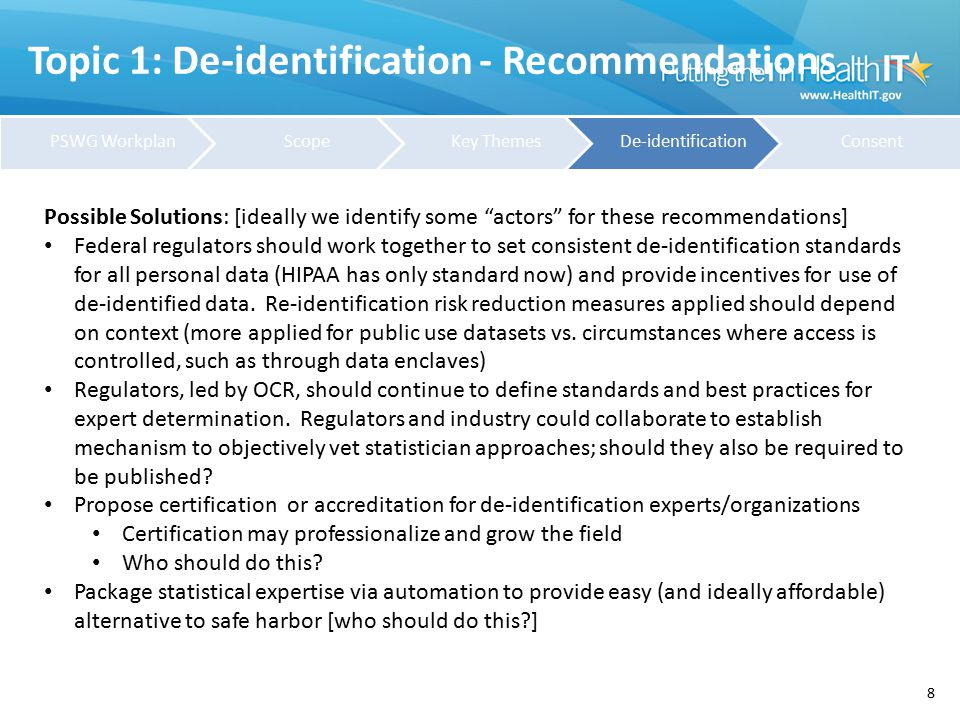 Topic 1: De-identification - Recommendations 9 Possible Solutions: [ideally we identify some actors for these recommendations] Congress should enact prohibitions on re-identification and establish penalties for unauthorized re-identification Regulations may need to establish public policy exceptions (for health & safety, or for white hat testing of de-identification techniques?) Regulators should require re-assessment of re-identification risk when datasets are combined Re-identification or the mosaic effect should be approved by IRB s or Privacy Boards OCR should re-evaluate (or limit the use of) Safe Harbor (for example, limit its use to those datasets that meet the presumption upon which Safe Harbor was created or has been tested; no public release datasets?) Regulators should impose security requirements to protect de-identified data; security protections should be commensurate with risk.