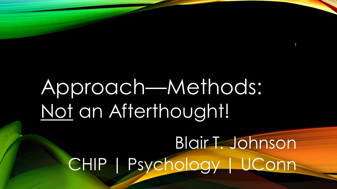 Approach—Methods: Not an Afterthought! Blair T. Johnson CHIP | Psychology | UConn 1