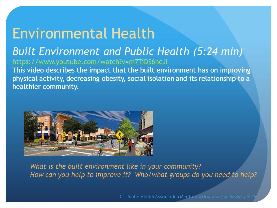 Environmental Health Built Environment and Public Health (5:24 min) https://www.youtube.com/watch v=m7TiDS6hcJI This video describes the impact that the built environment has on improving physical activity, decreasing obesity, social isolation and its relationship to a healthier community.