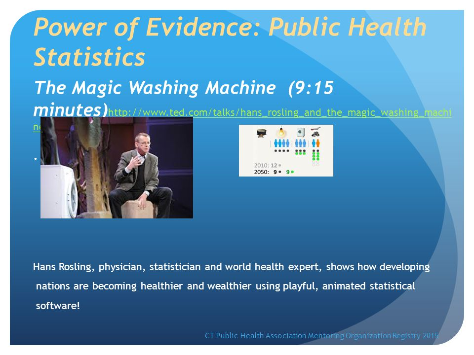 Power of Evidence: Public Health Statistics The Magic Washing Machine (9:15 minutes) http://www.ted.com/talks/hans_rosling_and_the_magic_washing_machi ne http://www.ted.com/talks/hans_rosling_and_the_magic_washing_machi ne.