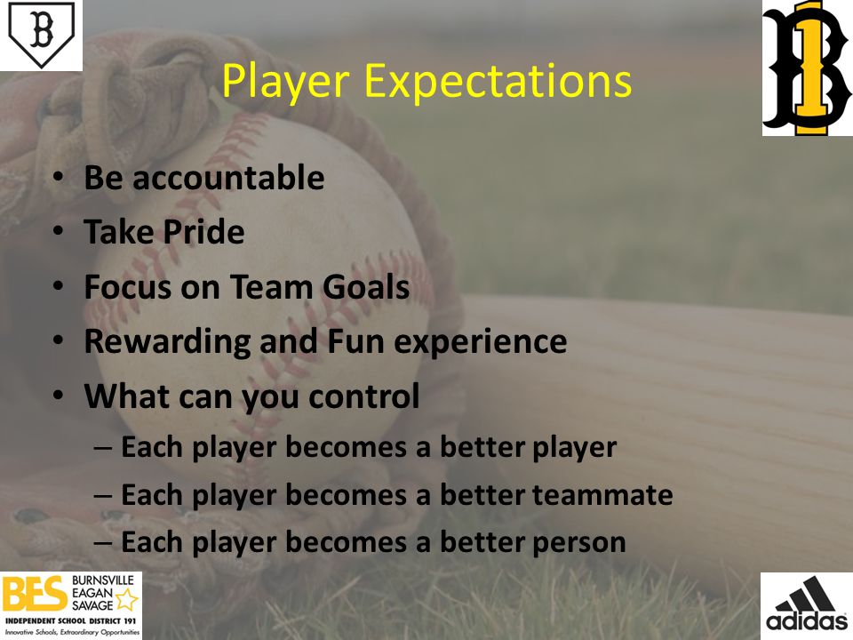 Player Expectations Be accountable Take Pride Focus on Team Goals Rewarding and Fun experience What can you control – Each player becomes a better player – Each player becomes a better teammate – Each player becomes a better person