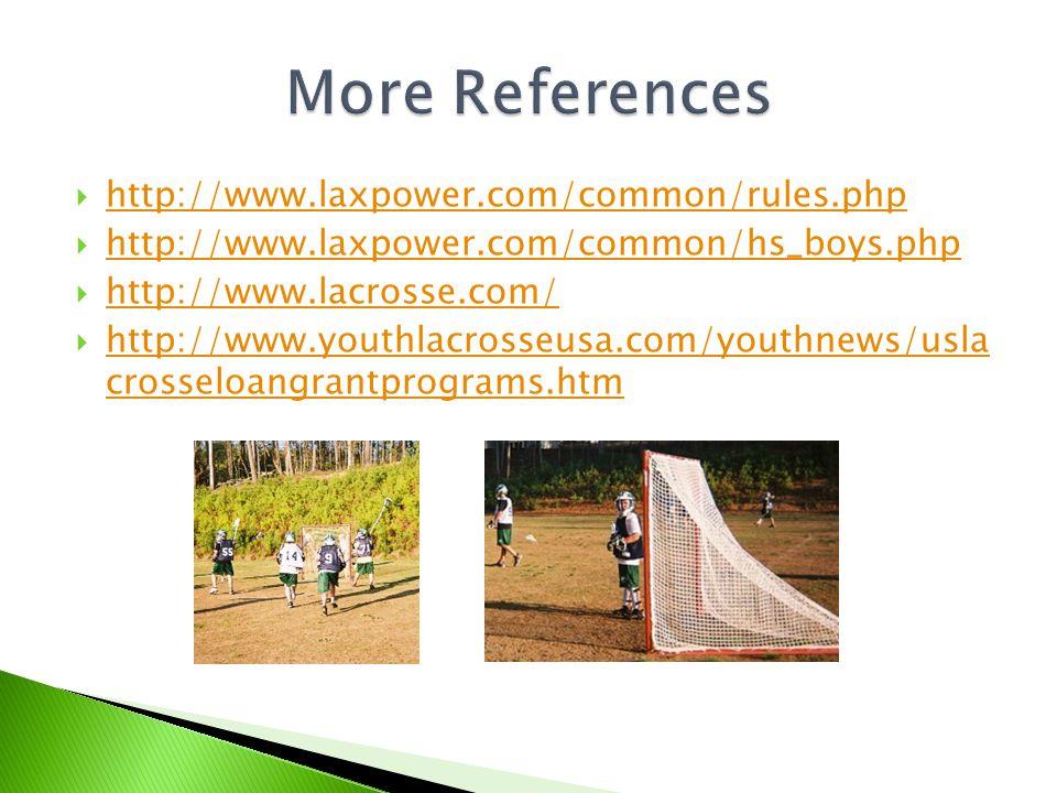  http://www.laxpower.com/common/rules.php http://www.laxpower.com/common/rules.php  http://www.laxpower.com/common/hs_boys.php http://www.laxpower.com/common/hs_boys.php  http://www.lacrosse.com/ http://www.lacrosse.com/  http://www.youthlacrosseusa.com/youthnews/usla crosseloangrantprograms.htm http://www.youthlacrosseusa.com/youthnews/usla crosseloangrantprograms.htm