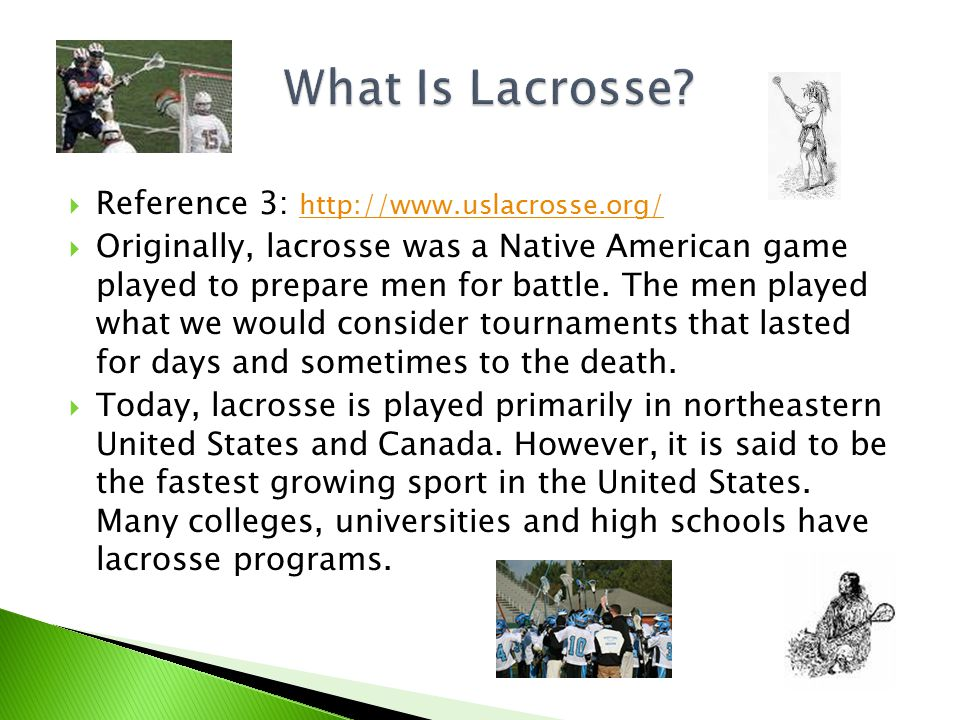  Reference 3: http://www.uslacrosse.org/ http://www.uslacrosse.org/  Originally, lacrosse was a Native American game played to prepare men for battle.