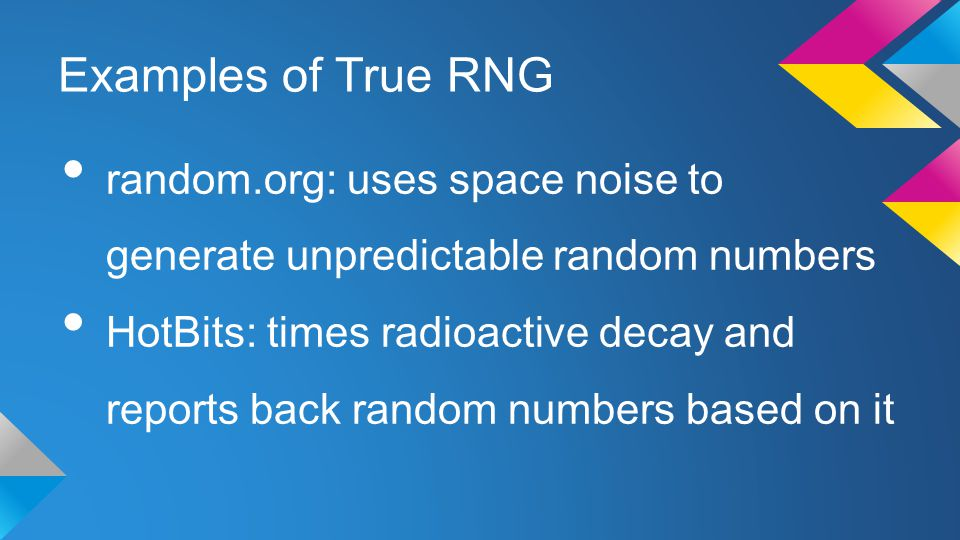 Examples of True RNG random.org: uses space noise to generate unpredictable random numbers HotBits: times radioactive decay and reports back random numbers based on it