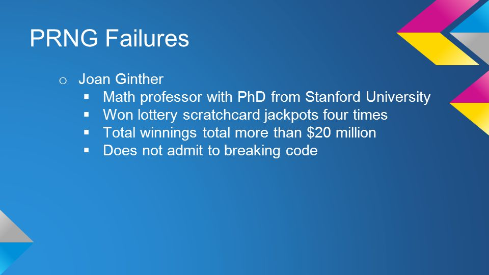PRNG Failures o Joan Ginther  Math professor with PhD from Stanford University  Won lottery scratchcard jackpots four times  Total winnings total more than $20 million  Does not admit to breaking code