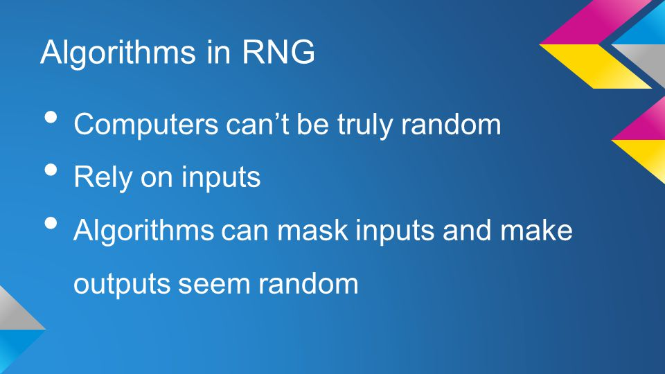 Algorithms in RNG Computers can't be truly random Rely on inputs Algorithms can mask inputs and make outputs seem random