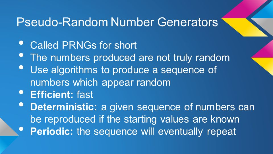 Pseudo-Random Number Generators Called PRNGs for short The numbers produced are not truly random Use algorithms to produce a sequence of numbers which appear random Efficient: fast Deterministic: a given sequence of numbers can be reproduced if the starting values are known Periodic: the sequence will eventually repeat