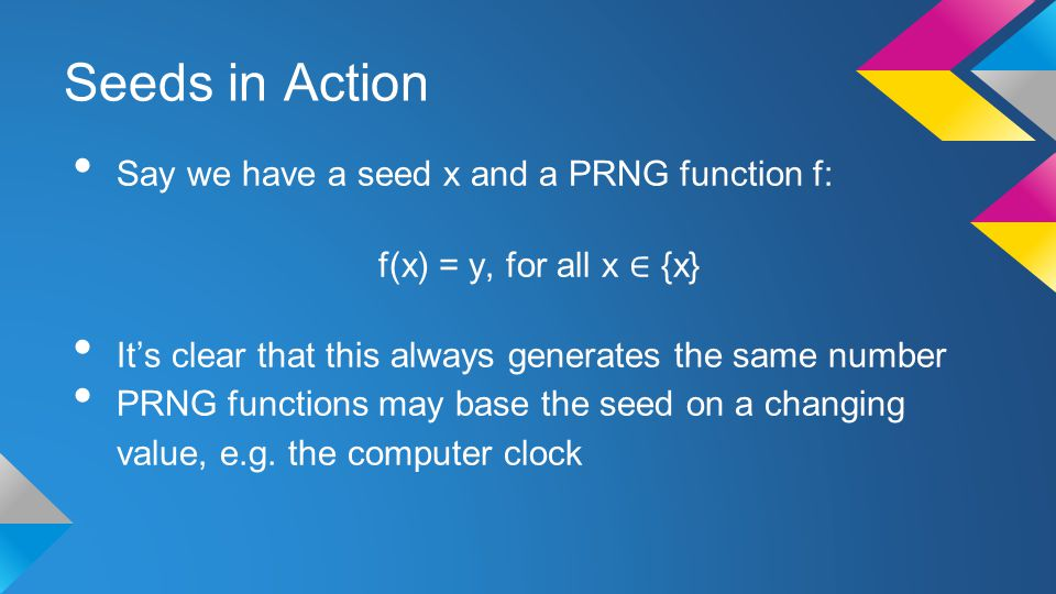 Seeds in Action Say we have a seed x and a PRNG function f: f(x) = y, for all x ∈ {x} It's clear that this always generates the same number PRNG functions may base the seed on a changing value, e.g.