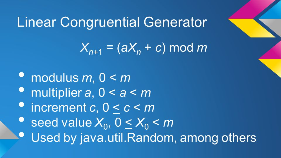Linear Congruential Generator X n+1 = (aX n + c) mod m modulus m, 0 < m multiplier a, 0 < a < m increment c, 0 < c < m seed value X 0, 0 < X 0 < m Used by java.util.Random, among others