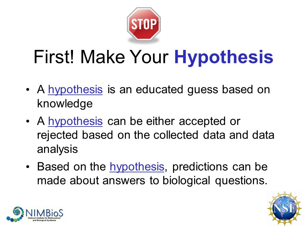 First! Make Your Hypothesis A hypothesis is an educated guess based on knowledge A hypothesis can be either accepted or rejected based on the collecte