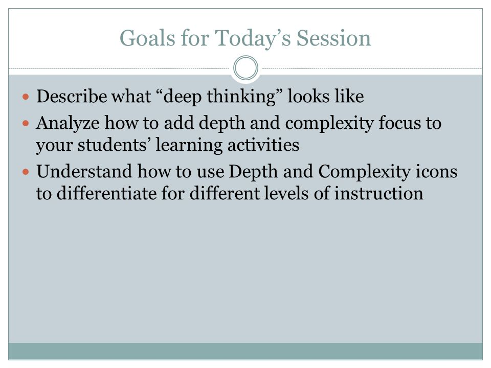 Goals for Today's Session Describe what deep thinking looks like Analyze how to add depth and complexity focus to your students' learning activities Understand how to use Depth and Complexity icons to differentiate for different levels of instruction