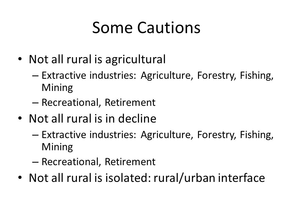Some Cautions Not all rural is agricultural – Extractive industries: Agriculture, Forestry, Fishing, Mining – Recreational, Retirement Not all rural is in decline – Extractive industries: Agriculture, Forestry, Fishing, Mining – Recreational, Retirement Not all rural is isolated: rural/urban interface