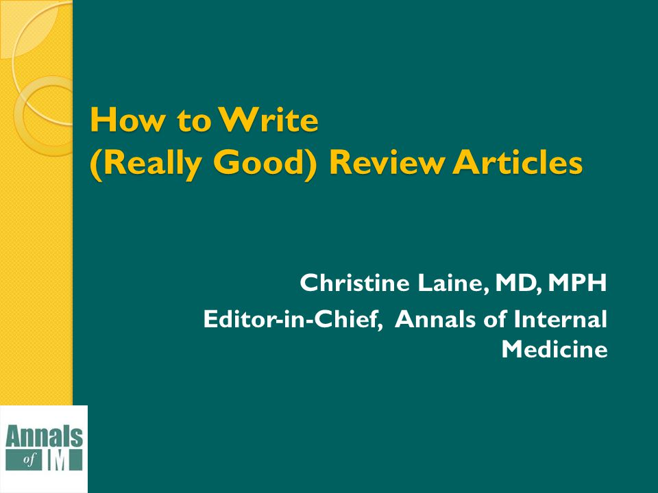 How to Write (Really Good) Review Articles Christine Laine, MD, MPH Editor-in-Chief, Annals of Internal Medicine