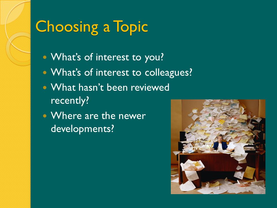 Choosing a Topic What's of interest to you.What's of interest to colleagues.