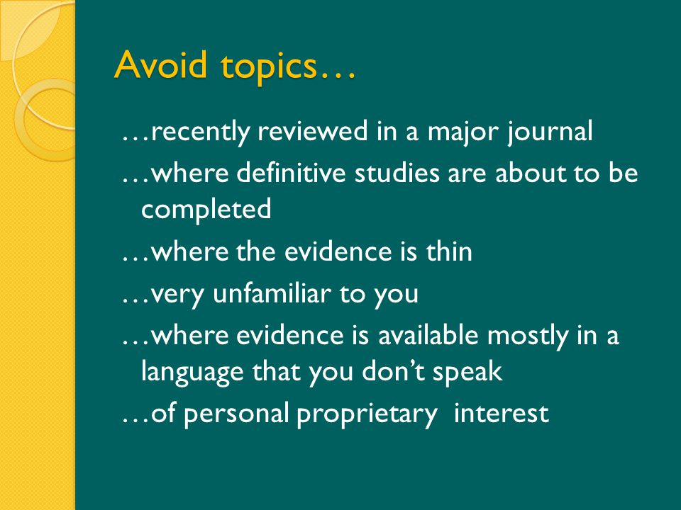 Avoid topics… …recently reviewed in a major journal …where definitive studies are about to be completed …where the evidence is thin …very unfamiliar to you …where evidence is available mostly in a language that you don't speak …of personal proprietary interest