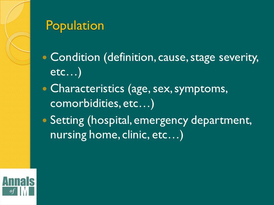 Population Condition (definition, cause, stage severity, etc…) Characteristics (age, sex, symptoms, comorbidities, etc…) Setting (hospital, emergency department, nursing home, clinic, etc…)