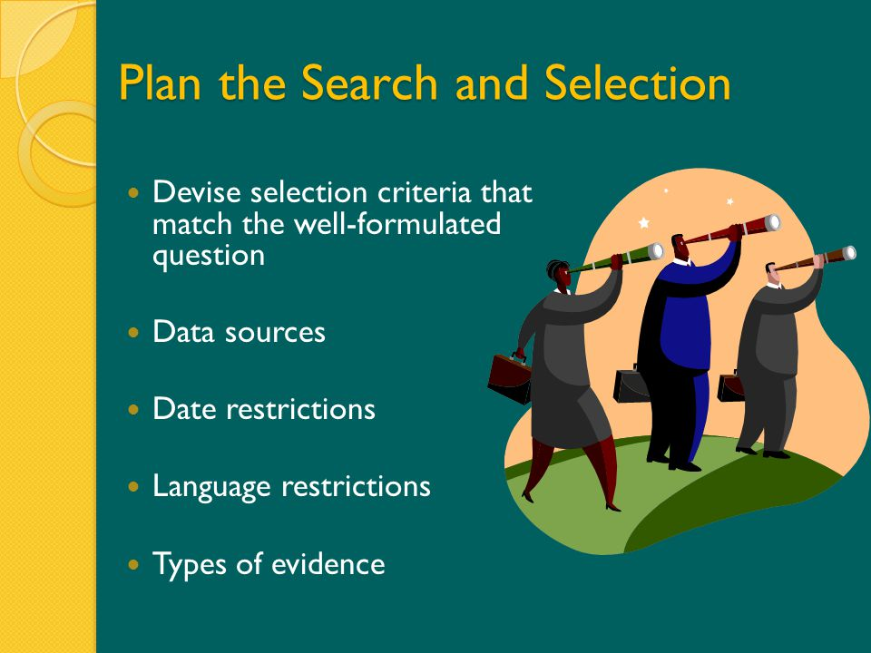 Plan the Search and Selection Devise selection criteria that match the well-formulated question Data sources Date restrictions Language restrictions Types of evidence