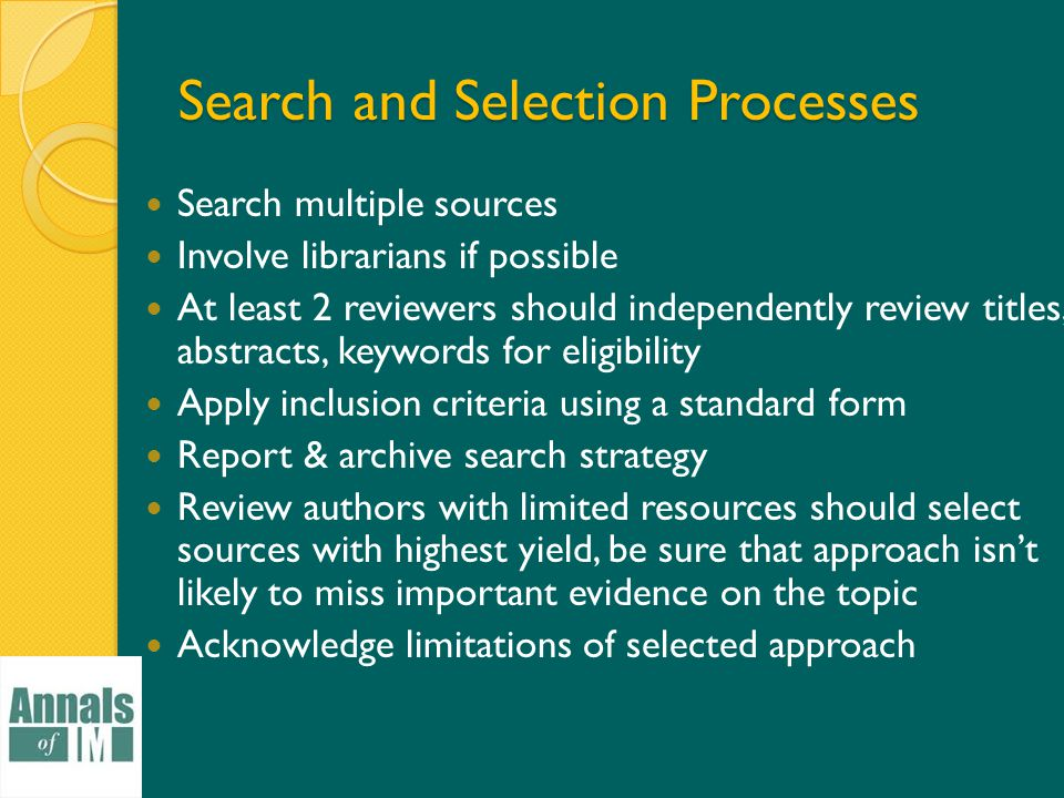 Search and Selection Processes Search multiple sources Involve librarians if possible At least 2 reviewers should independently review titles, abstracts, keywords for eligibility Apply inclusion criteria using a standard form Report & archive search strategy Review authors with limited resources should select sources with highest yield, be sure that approach isn't likely to miss important evidence on the topic Acknowledge limitations of selected approach