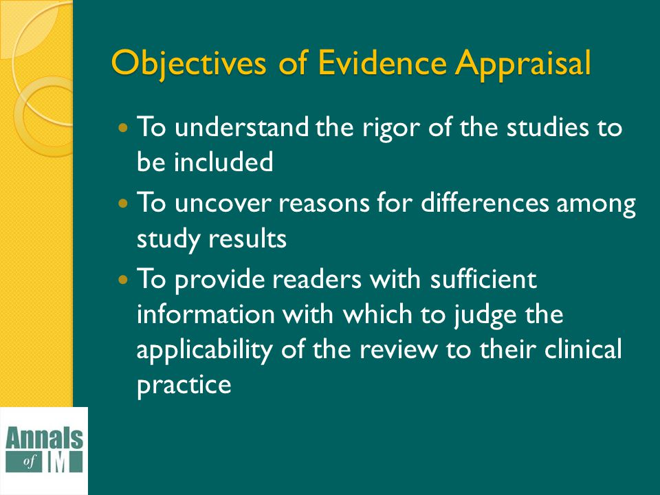 Objectives of Evidence Appraisal To understand the rigor of the studies to be included To uncover reasons for differences among study results To provide readers with sufficient information with which to judge the applicability of the review to their clinical practice