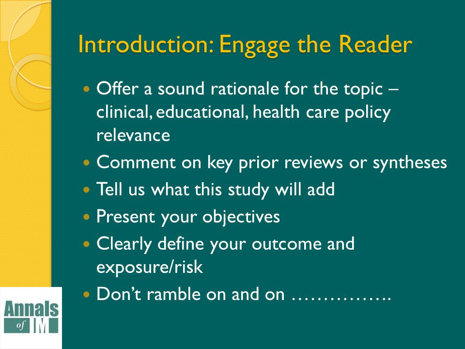 Introduction: Engage the Reader Offer a sound rationale for the topic – clinical, educational, health care policy relevance Comment on key prior reviews or syntheses Tell us what this study will add Present your objectives Clearly define your outcome and exposure/risk Don't ramble on and on …………….