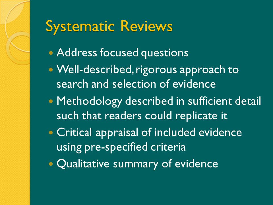 Systematic Reviews Address focused questions Well-described, rigorous approach to search and selection of evidence Methodology described in sufficient detail such that readers could replicate it Critical appraisal of included evidence using pre-specified criteria Qualitative summary of evidence