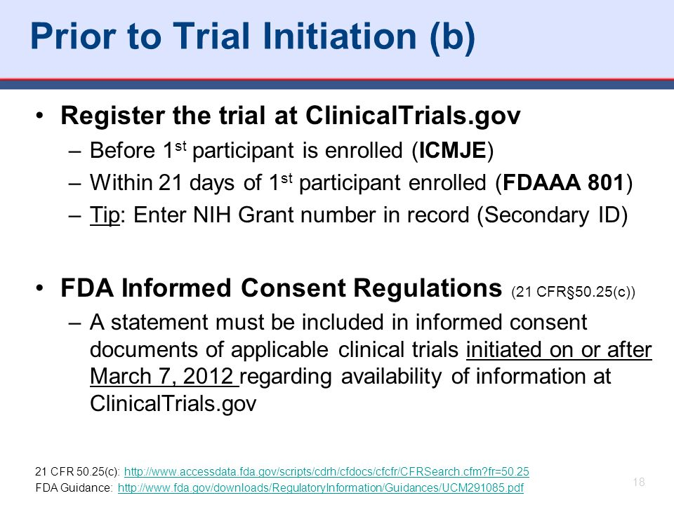 Prior to Trial Initiation (b) Register the trial at ClinicalTrials.gov –Before 1 st participant is enrolled (ICMJE) –Within 21 days of 1 st participant enrolled (FDAAA 801) –Tip: Enter NIH Grant number in record (Secondary ID) FDA Informed Consent Regulations (21 CFR§50.25(c)) –A statement must be included in informed consent documents of applicable clinical trials initiated on or after March 7, 2012 regarding availability of information at ClinicalTrials.gov 21 CFR 50.25(c): http://www.accessdata.fda.gov/scripts/cdrh/cfdocs/cfcfr/CFRSearch.cfm fr=50.25http://www.accessdata.fda.gov/scripts/cdrh/cfdocs/cfcfr/CFRSearch.cfm fr=50.25 FDA Guidance: http://www.fda.gov/downloads/RegulatoryInformation/Guidances/UCM291085.pdfhttp://www.fda.gov/downloads/RegulatoryInformation/Guidances/UCM291085.pdf 18