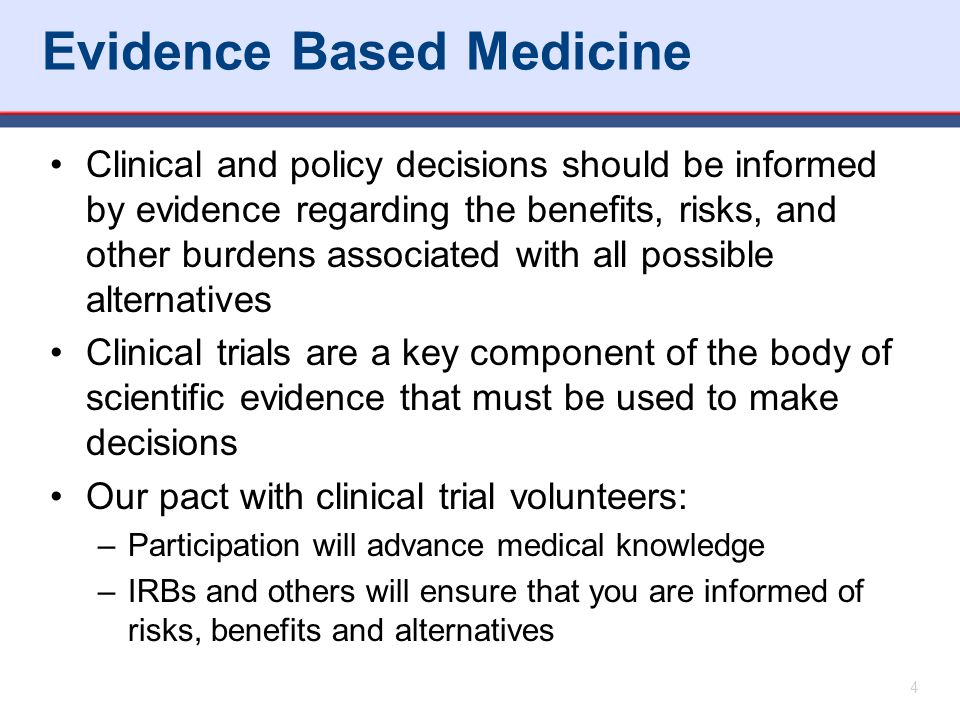 Evidence Based Medicine Clinical and policy decisions should be informed by evidence regarding the benefits, risks, and other burdens associated with all possible alternatives Clinical trials are a key component of the body of scientific evidence that must be used to make decisions Our pact with clinical trial volunteers: –Participation will advance medical knowledge –IRBs and others will ensure that you are informed of risks, benefits and alternatives 4