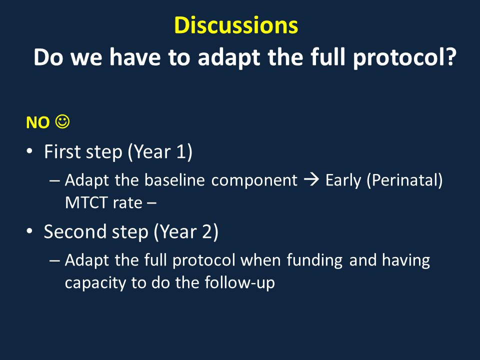 Discussions Do we have to adapt the full protocol? NO First step (Year 1) – Adapt the baseline component  Early (Perinatal) MTCT rate – Second step (