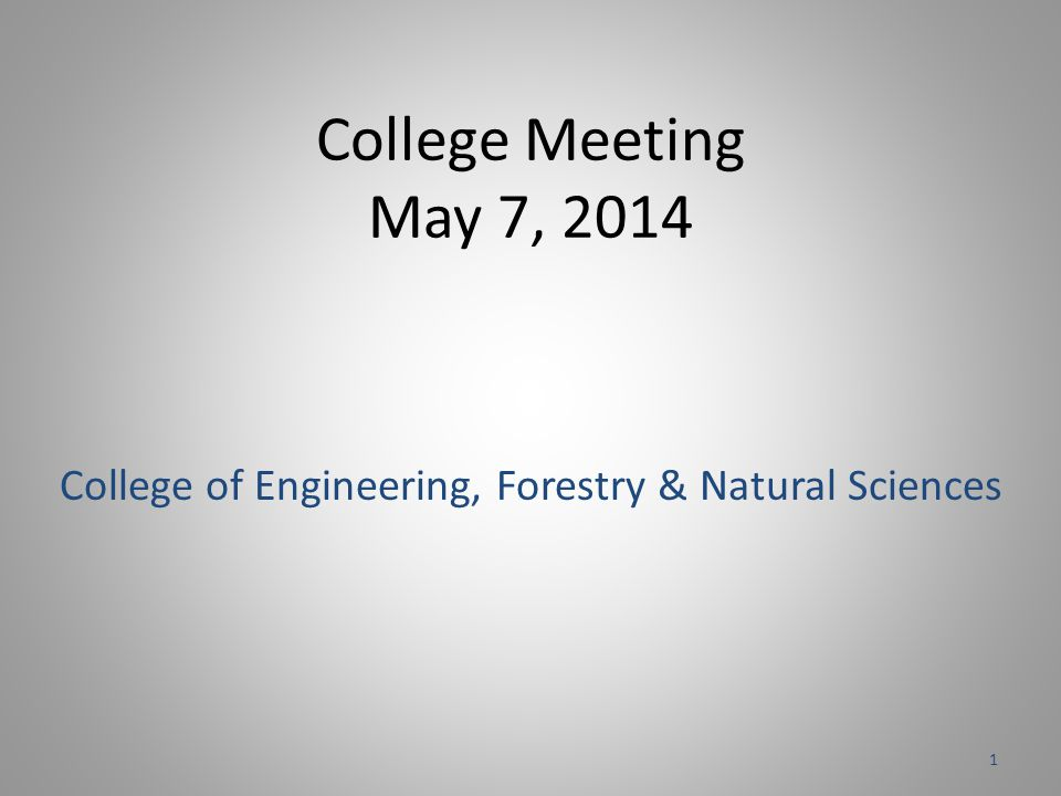 College Meeting May 7, 2014 College of Engineering, Forestry & Natural Sciences 1