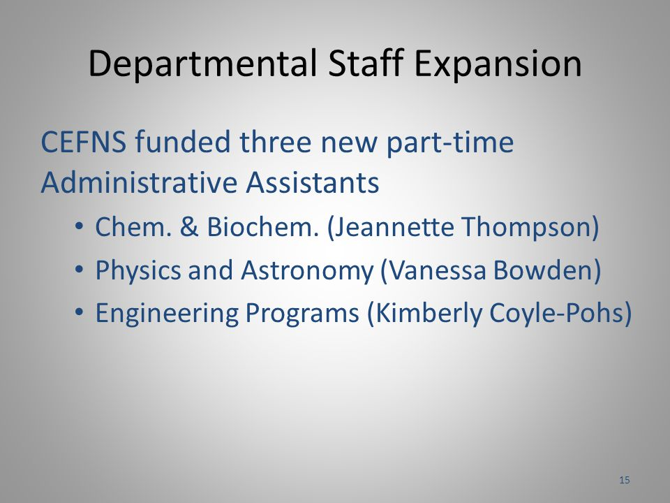 Departmental Staff Expansion CEFNS funded three new part-time Administrative Assistants Chem. & Biochem. (Jeannette Thompson) Physics and Astronomy (V