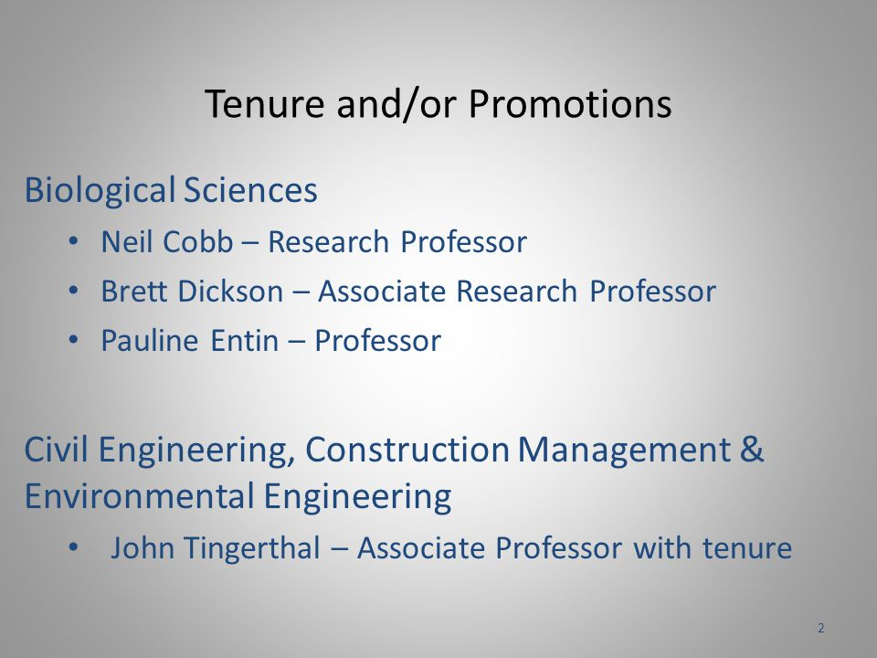 Tenure and/or Promotions Biological Sciences Neil Cobb – Research Professor Brett Dickson – Associate Research Professor Pauline Entin – Professor Civil Engineering, Construction Management & Environmental Engineering John Tingerthal – Associate Professor with tenure 2
