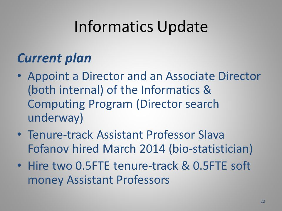 Informatics Update Current plan Appoint a Director and an Associate Director (both internal) of the Informatics & Computing Program (Director search underway) Tenure-track Assistant Professor Slava Fofanov hired March 2014 (bio-statistician) Hire two 0.5FTE tenure-track & 0.5FTE soft money Assistant Professors 22