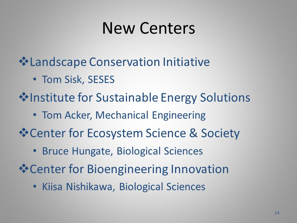 New Centers  Landscape Conservation Initiative Tom Sisk, SESES  Institute for Sustainable Energy Solutions Tom Acker, Mechanical Engineering  Center for Ecosystem Science & Society Bruce Hungate, Biological Sciences  Center for Bioengineering Innovation Kiisa Nishikawa, Biological Sciences 24