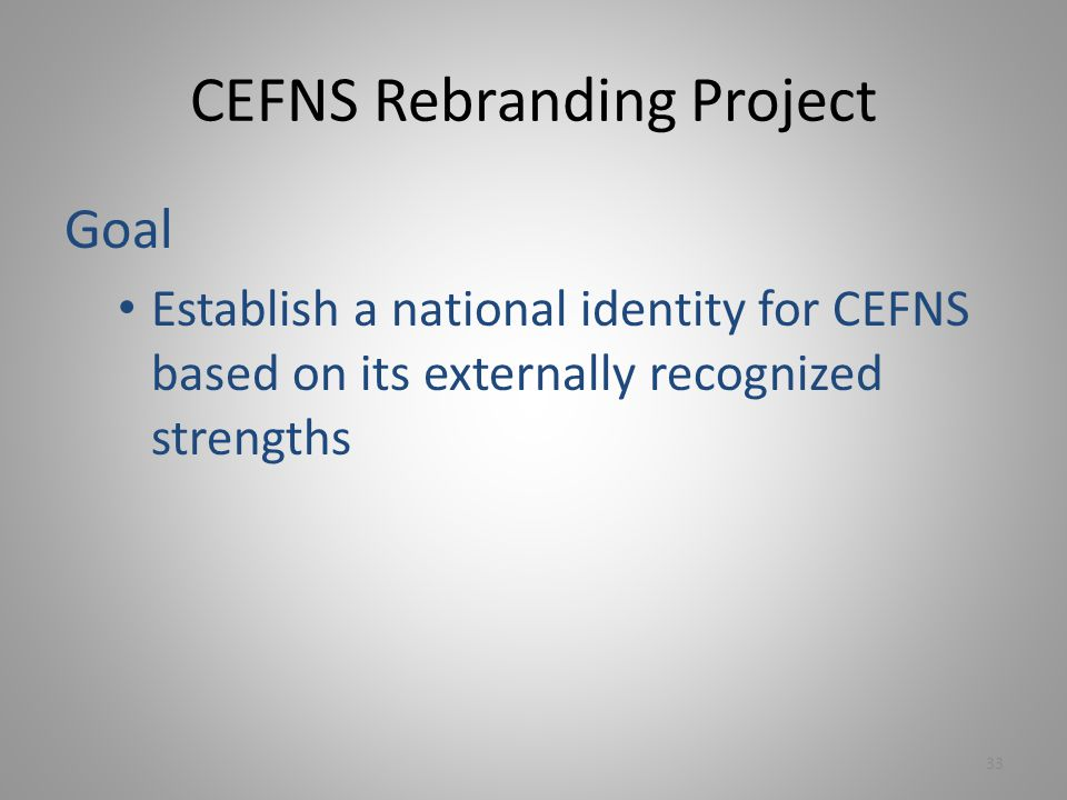 CEFNS Rebranding Project Goal Establish a national identity for CEFNS based on its externally recognized strengths 33