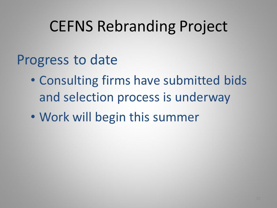 CEFNS Rebranding Project Progress to date Consulting firms have submitted bids and selection process is underway Work will begin this summer 35