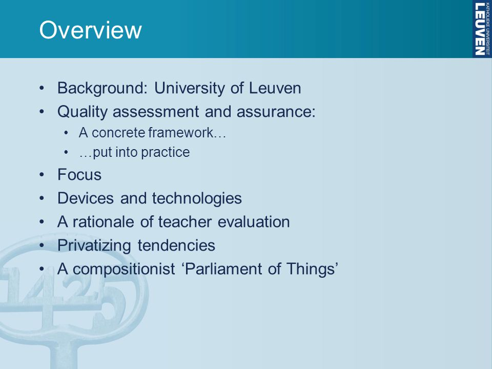 Overview Background: University of Leuven Quality assessment and assurance: A concrete framework… …put into practice Focus Devices and technologies A rationale of teacher evaluation Privatizing tendencies A compositionist 'Parliament of Things'