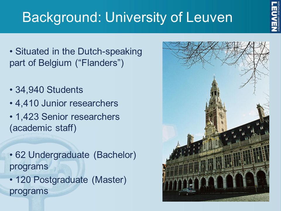 Background: University of Leuven Situated in the Dutch-speaking part of Belgium ( Flanders ) 34,940 Students 4,410 Junior researchers 1,423 Senior researchers (academic staff) 62 Undergraduate (Bachelor) programs 120 Postgraduate (Master) programs