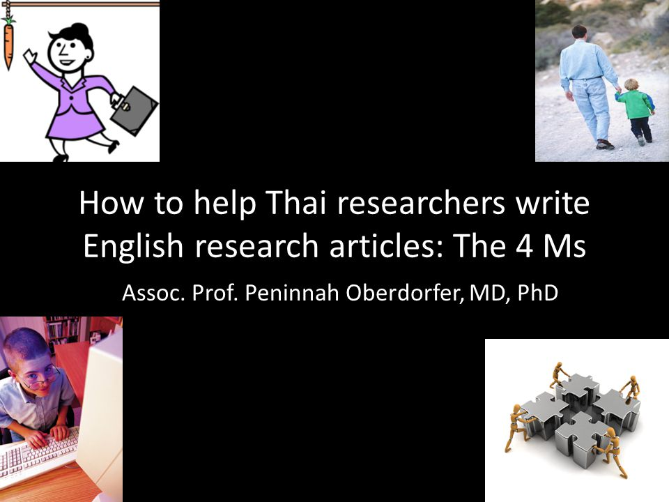 How to help Thai researchers write English research articles: The 4 Ms Assoc. Prof. Peninnah Oberdorfer, MD, PhD