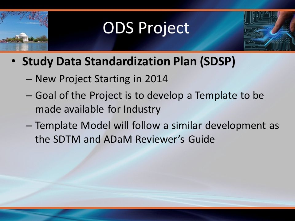Study Data Standardization Plan (SDSP) – New Project Starting in 2014 – Goal of the Project is to develop a Template to be made available for Industry – Template Model will follow a similar development as the SDTM and ADaM Reviewer's Guide ODS Project